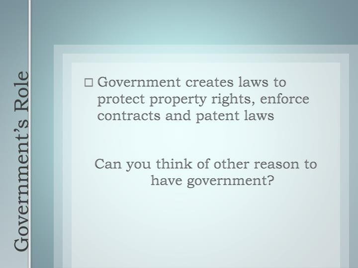 Government creates laws to protect property rights, enforce contracts and patent laws