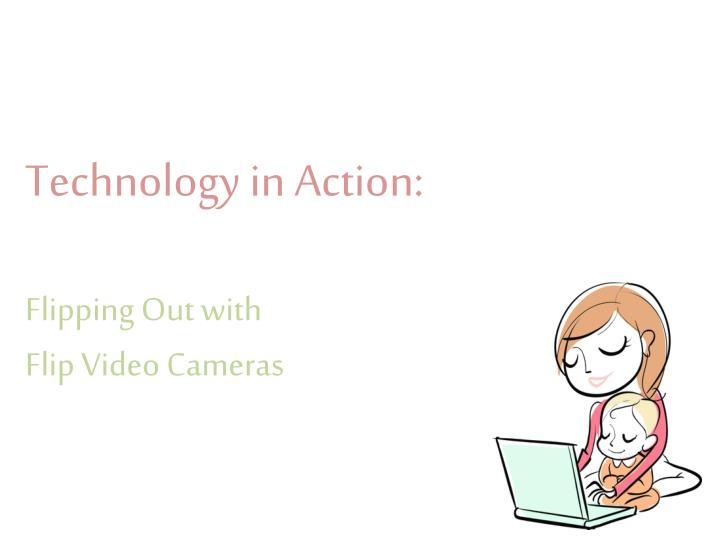 technology in action flipping out with flip video cameras n.