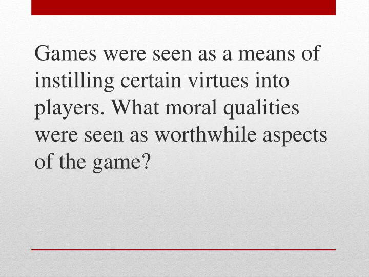 Games were seen as a means of instilling certain virtues into players. What moral qualities were see...