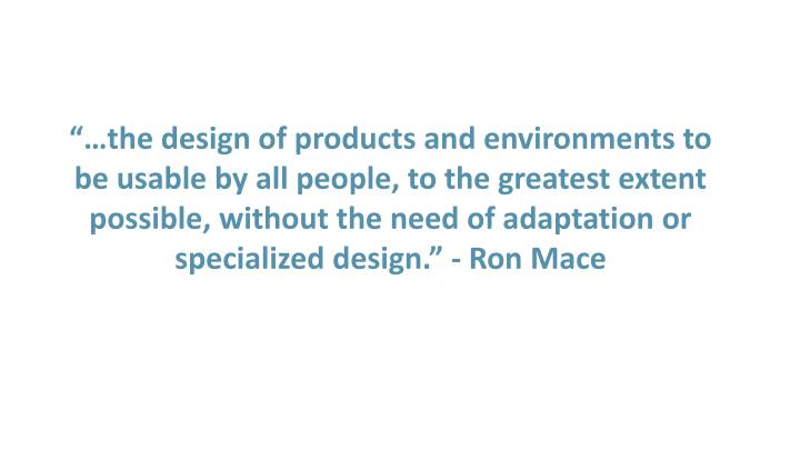 """""""…the design of products and environments to be usable by all people, to the greatest extent possible, without the need of adaptation or specialized design."""" - Ron Mace"""