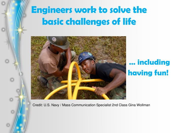 Engineers work to solve the basic challenges of life