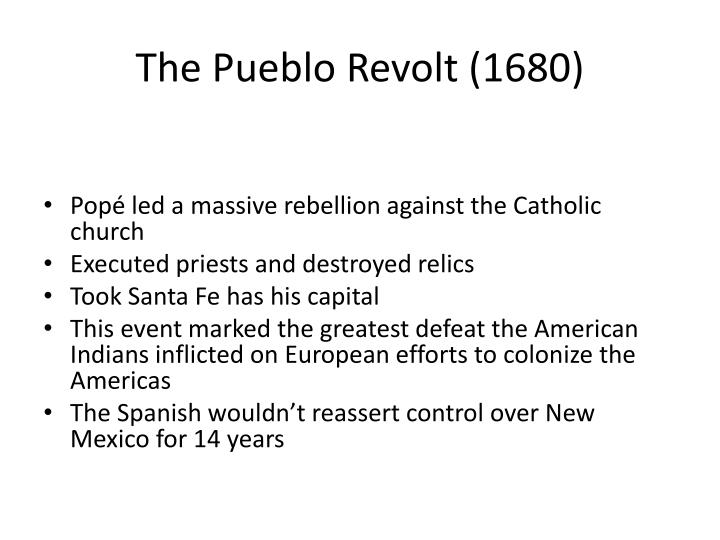 the pueblo revolt of 1680 essay Essay about the pueblo revolt of 1680 - the pueblo revolt of 1680 all through the history of the world there have been superior civilizations that have taken over other groups and have forced them in to situations that would seem unimaginable to the most people today.