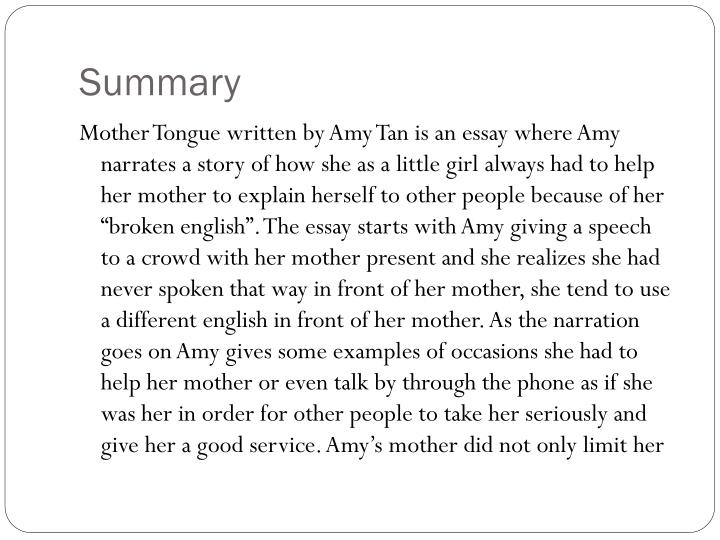 the significance of title mother tongue written by amy tan In her story mother tongue, amy tan describes her relationship with her mother, who speaks broken english essentially, amy ending up changing her style of writing because of her mother, who changed amy's perception of language.