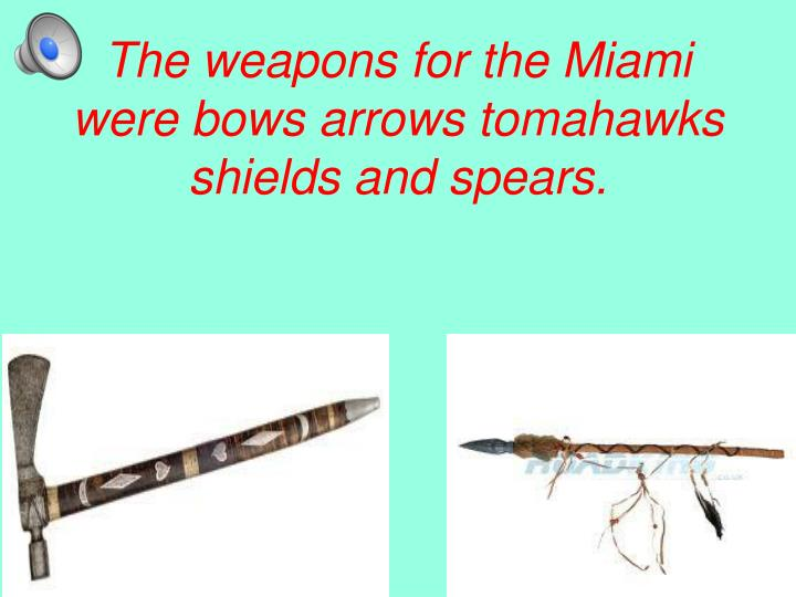 The weapons for the Miami were bows arrows tomahawks shields and spears.