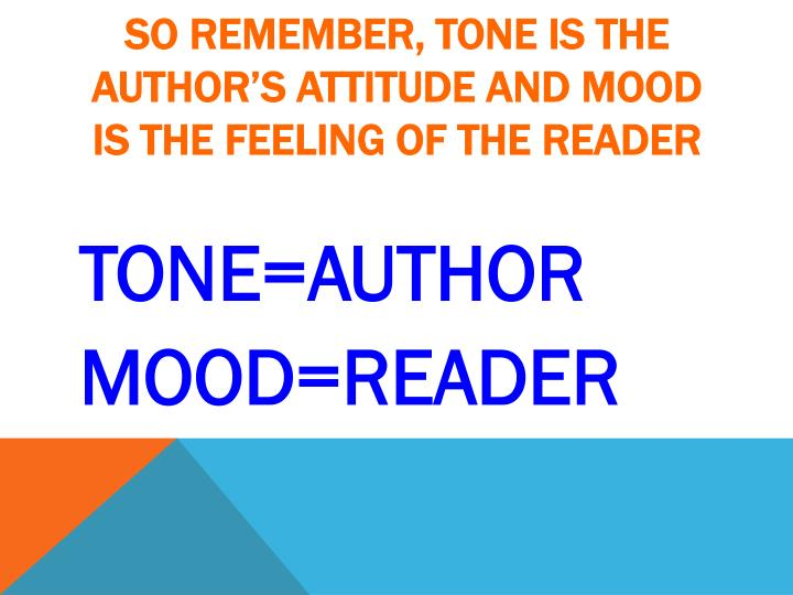 So remember, tone is the author's attitude and mood is the feeling of the reader