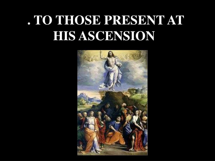 . TO THOSE PRESENT AT HIS ASCENSION
