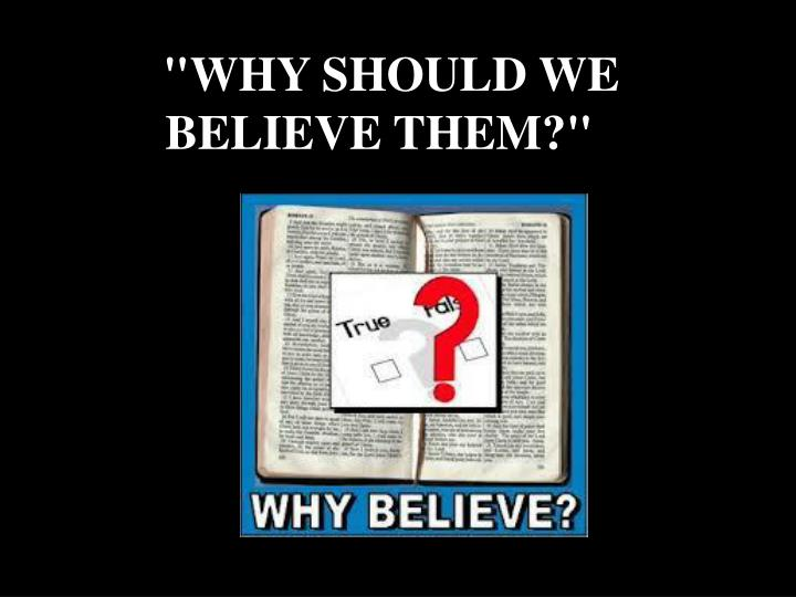 """""""WHY SHOULD WE BELIEVE THEM?"""""""