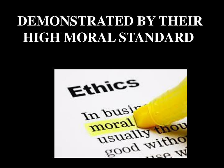 DEMONSTRATED BY THEIR HIGH MORAL STANDARD