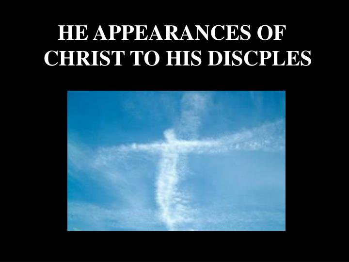 HE APPEARANCES OF CHRIST TO HIS DISCPLES