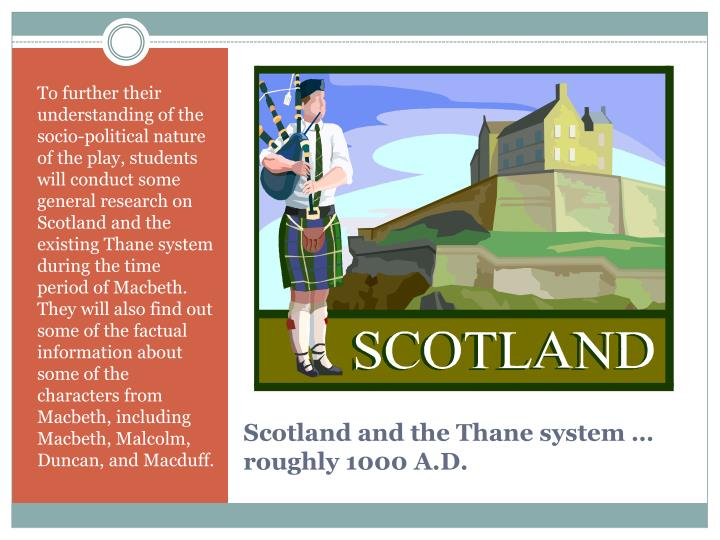 To further their understanding of the socio-political nature of the play, students will conduct some general research on Scotland and the existing Thane system during the time period of Macbeth.  They will also find out some of the factual information about some of the characters from Macbeth, including Macbeth, Malcolm, Duncan, and Macduff.