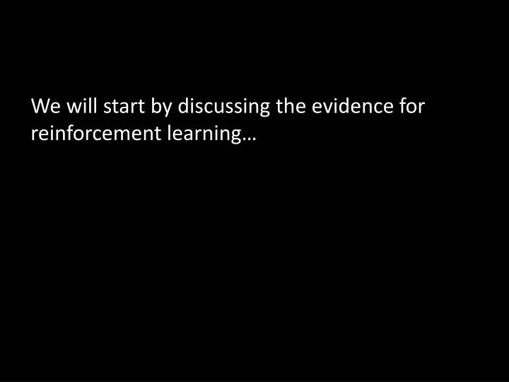 We will start by discussing the evidence for reinforcement learning…
