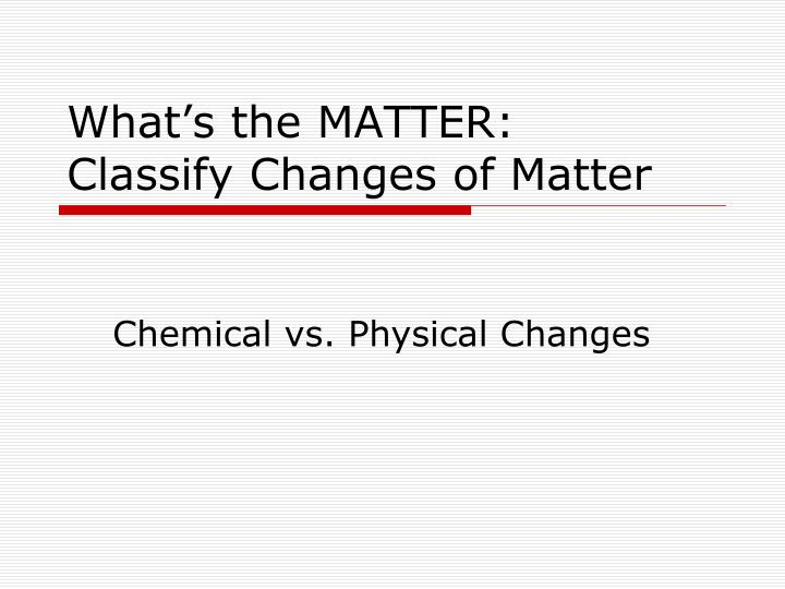 what s the matter classify changes of matter n.