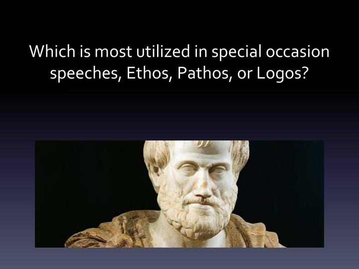 Which is most utilized in special occasion speeches ethos pathos or logos