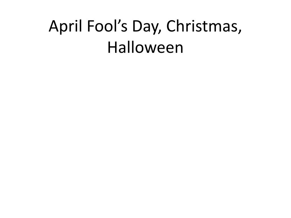PPT - April Fool\'s Day, Christmas, Halloween PowerPoint Presentation ...