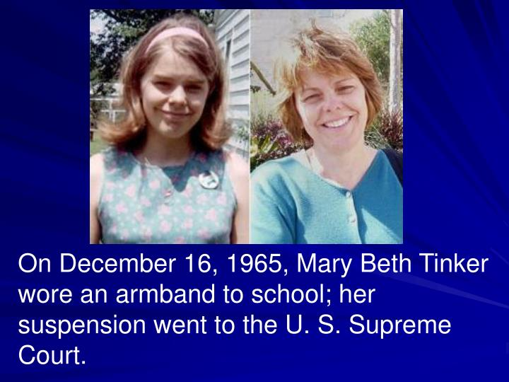 On December 16, 1965, Mary Beth Tinker wore an armband to school; her suspension went to the U. S. Supreme Court.