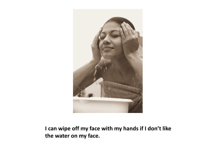 I can wipe off my face with my hands if I don't like the water on my face.