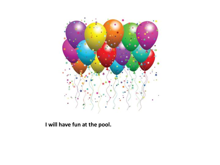 I will have fun at the pool.