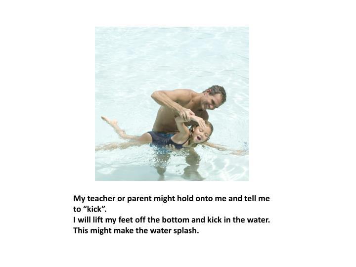 """My teacher or parent might hold onto me and tell me to """"kick""""."""