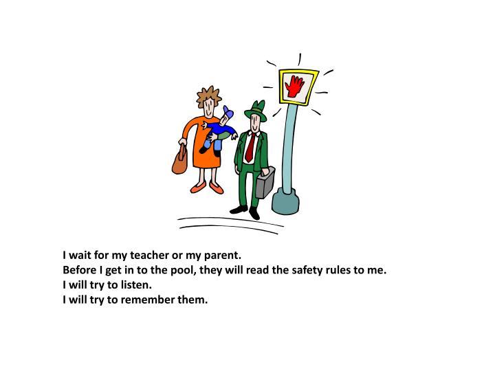 I wait for my teacher or my parent.
