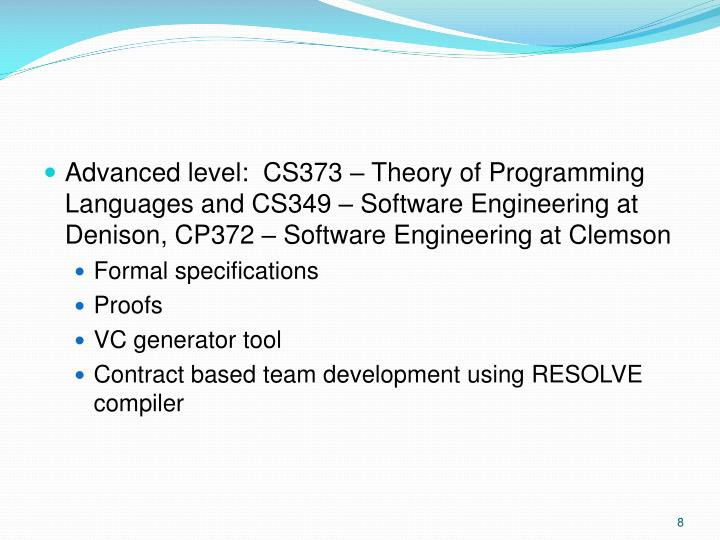 Advanced level:  CS373 – Theory of Programming Languages and CS349 – Software Engineering at Denison, CP372 – Software Engineering at Clemson