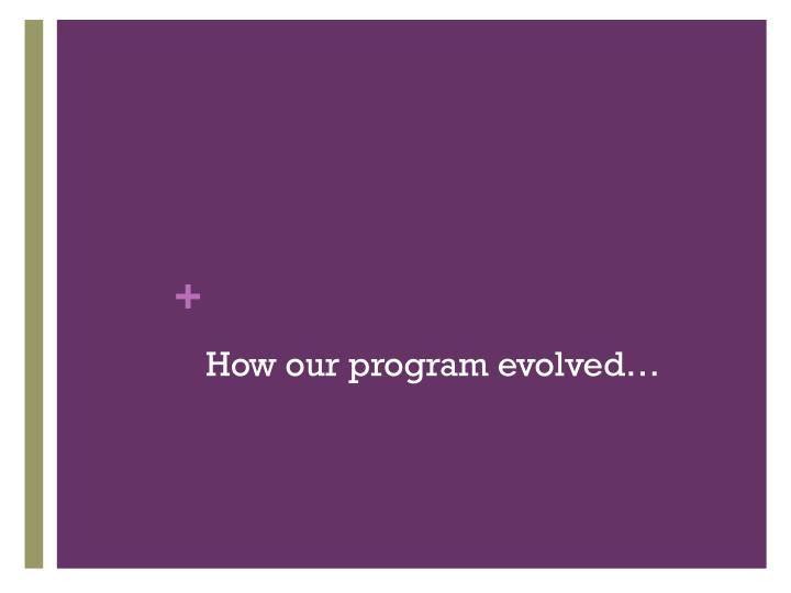 How our program evolved…