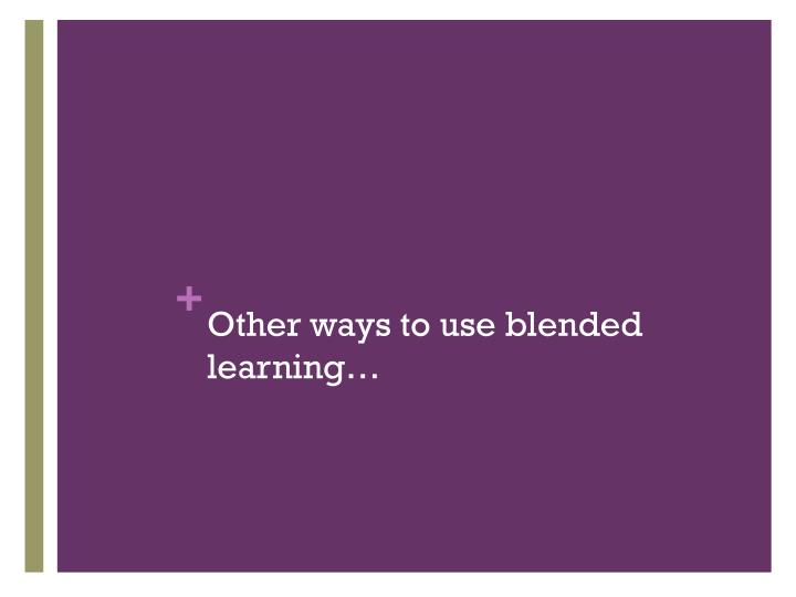 Other ways to use blended learning…