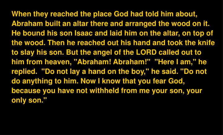 """When they reached the place God had told him about, Abraham built an altar there and arranged the wood on it. He bound his son Isaac and laid him on the altar, on top of the wood. Then he reached out his hand and took the knife to slay his son. But the angel of the LORD called out to him from heaven, """"Abraham! Abraham!""""  """"Here I am,"""" he replied.  """"Do not lay a hand on the boy,"""" he said. """"Do not do anything to him. Now I know that you fear God, because you have not withheld from me your son, your only son."""""""