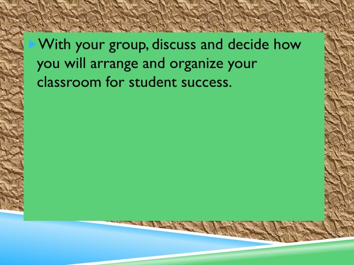 With your group, discuss and decide how you will arrange and organize your classroom for student success.