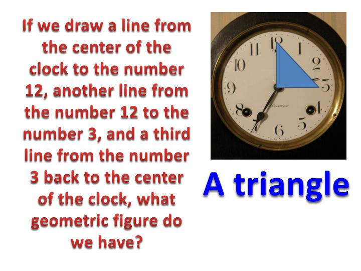 If we draw a line from the center of the clock to the number 12, another line from the number 12 to the number 3, and a third line from the number 3 back to the center of the clock, what geometric figure do we have?