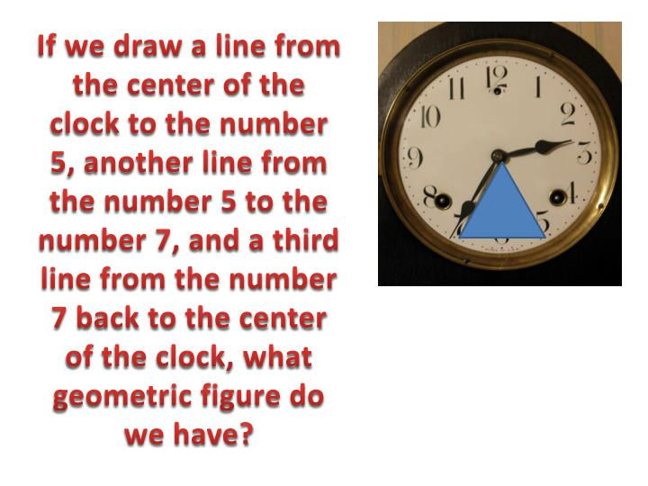 If we draw a line from the center of the clock to the number 5, another line from the number 5 to the number 7, and a third line from the number 7 back to the center of the clock, what geometric figure do we have?