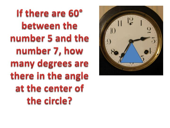 If there are 60° between the number 5 and the number 7, how many degrees are there in the angle at the center of the circle?