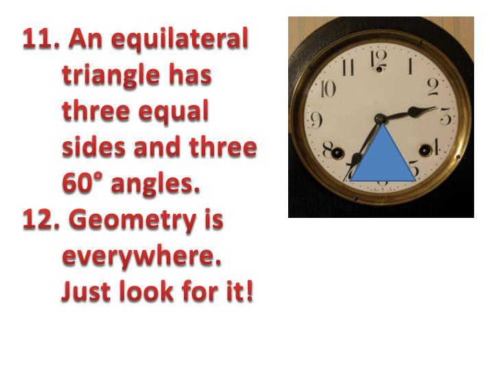 11. An equilateral triangle has three equal sides and three 60° angles.