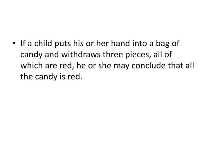 If a child puts his or her hand into a bag of candy and withdraws three pieces, all of which are red, he or she may conclude that all the candy is red.