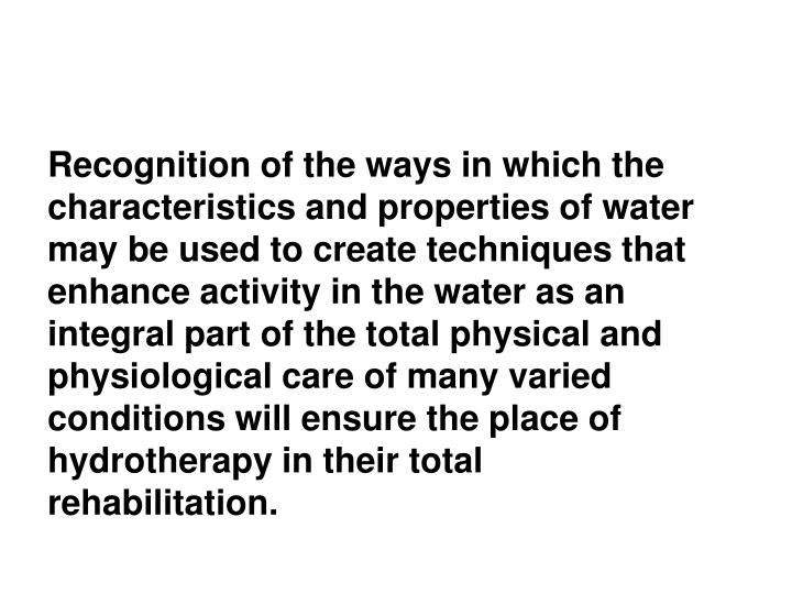 Recognition of the ways in which the characteristics and properties of water may be used to create techniques that enhance activity in the water as an integral part of the total physical and physiological care of many varied conditions will ensure the place of hydrotherapy in their total rehabilitation.