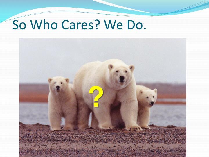 So Who Cares? We Do.