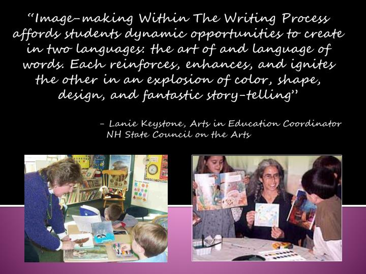 """Image-making Within The Writing Process affords students dynamic opportunities to create in two languages: the art of and language of words. Each reinforces, enhances, and ignites the other in an explosion of color, shape, design, and fantastic story-telling"""