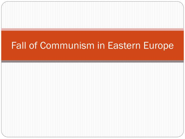 an introduction to the downfall of communism in eastern and central europe Read this full essay on the fall of communism in eastern europe the reform movement that ended communism in east central europe began in poland (a11)in conclusion, the fall of the communist regime in eastern europe had profound negative effects on those living in eastern.