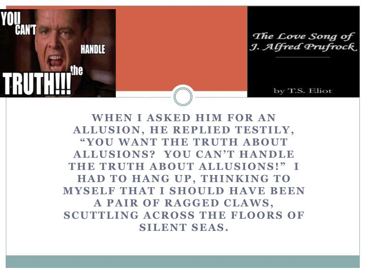 """When I asked him for an allusion, he replied testily, """"You want the truth about allusions?  You can't handle the truth about allusions!""""  I had to hang up, thinking to myself that I should have been a pair of ragged claws, scuttling across the floors of silent seas."""