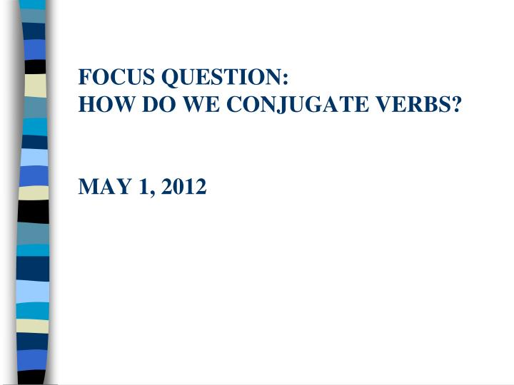 focus question how do we conjugate verbs may 1 2012 n.