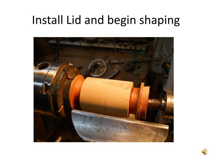 Install Lid and begin shaping