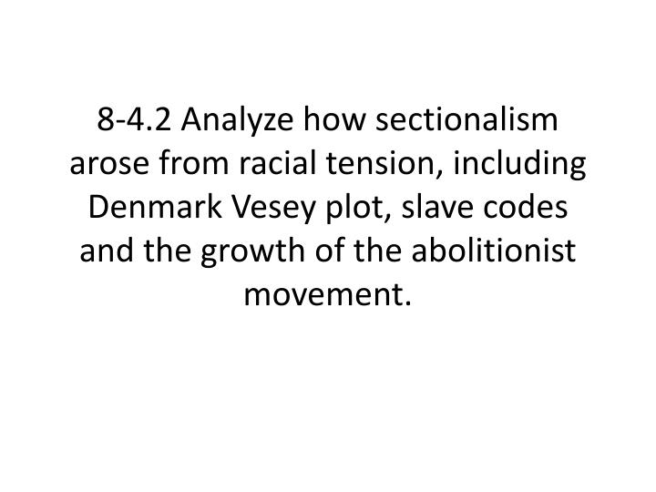 8-4.2 Analyze how sectionalism arose from racial tension, including Denmark Vesey plot, slave codes ...