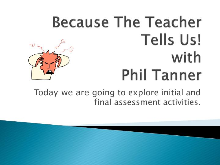 because the teacher tells us with phil tanner