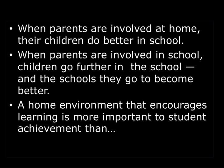 When parents are involved at home, their children do better in school.