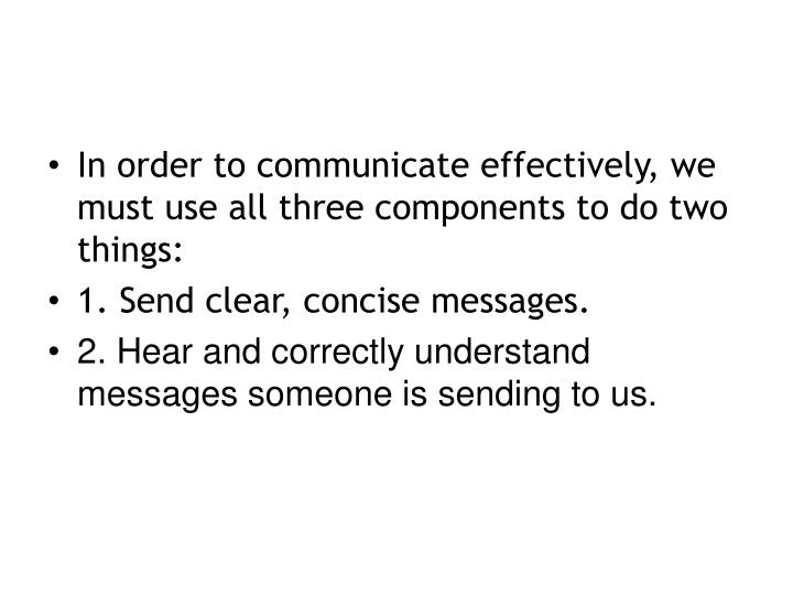 In order to communicate effectively, we must use all three components to do two things: