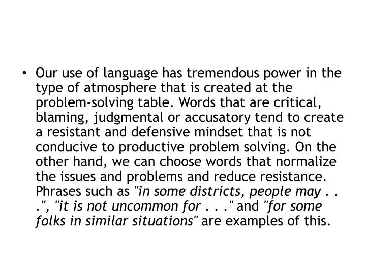 Our use of language has tremendous power in the type of atmosphere that is created at the problem-solving table. Words that are critical, blaming, judgmental or accusatory tend to create a resistant and defensive mindset that is not conducive to productive problem solving. On the other hand, we can choose words that normalize the issues and problems and reduce resistance. Phrases such as
