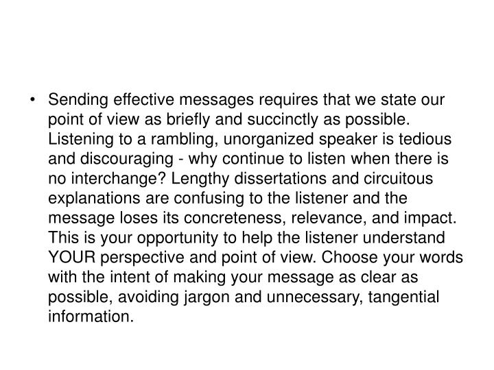 Sending effective messages requires that we state our point of view as briefly and succinctly as possible. Listening to a rambling, unorganized speaker is tedious and discouraging - why continue to listen