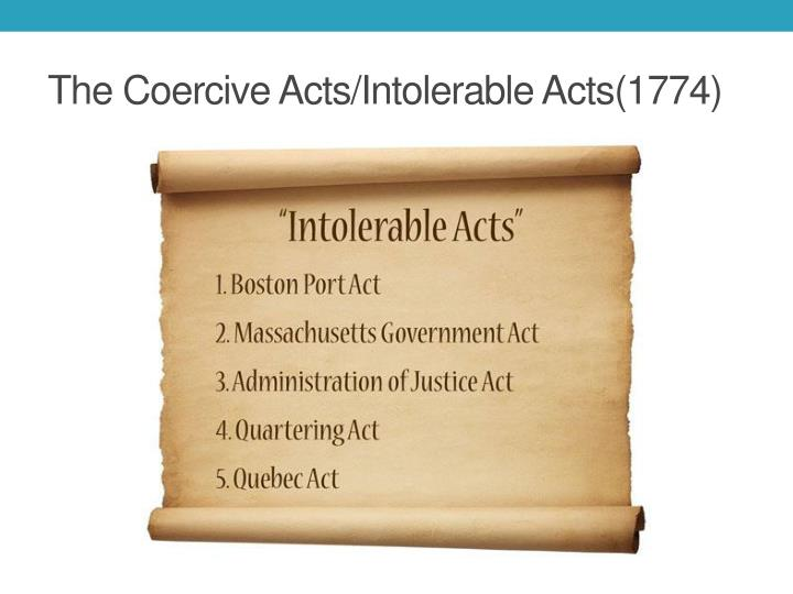coercive acts and quebec act The coercive (or intolerable) act were a series of four actsenacted by the british parliament in 1744 to punish the colonistsof early america for the boston the fifth and final coercive act is the quebec act the quebec act took away colonists right to govern themselves and from then on the king would.