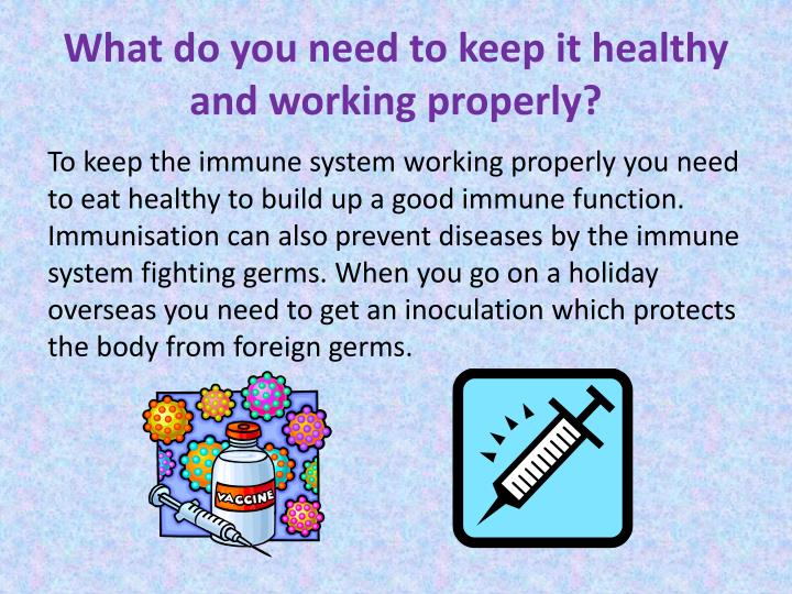 What do you need to keep it healthy and working properly?