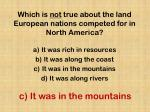 which is not true about the land european nations competed for in north america