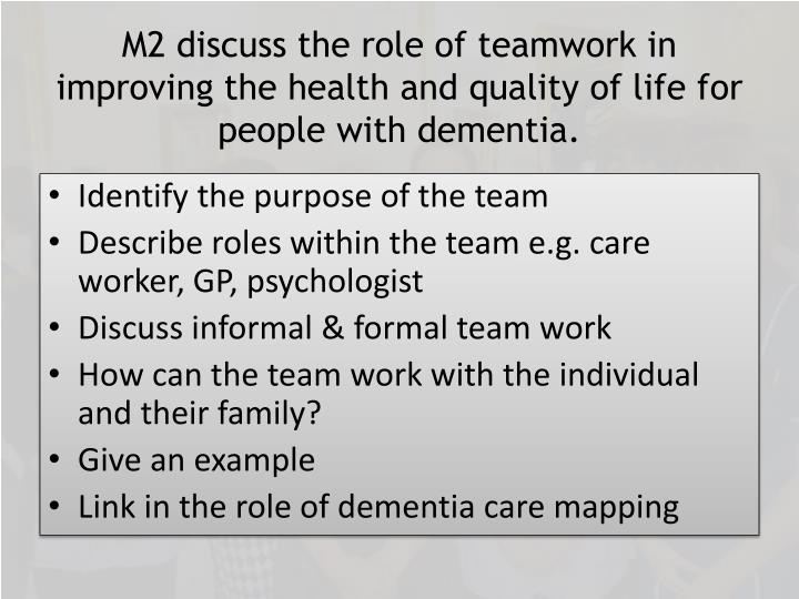M2 discuss the role of teamwork in improving the health and quality of life for people with dementia.